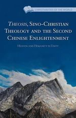 Theosis, Sino-Christian Theology and the Second Chinese Enlightenment : Heaven and Humanity in Unity - Alexander Chow