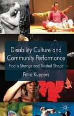 Disability Culture and Community Performance : Find a Strange and Twisted Shape - Petra Kuppers