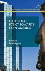 EU Foreign Policy Towards Latin America : European Union in International Affairs - Roberto Dominguez