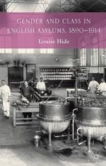 Gender and Class in English Asylums, 1890-1914 - Louise Hide