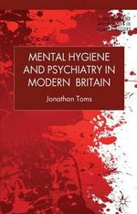 Mental Hygiene and Psychiatry in Modern Britain : An Intellectual Biography - Jonathan Toms