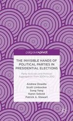 The Invisible Hands of Political Parties in Presidential Elections : Party Activists and Political Aggregation from 2004 to 2012 - Andrew Dowdle