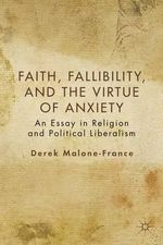 Faith, Fallibility, and the Virtue of Anxiety : An Essay in Religion and Political Liberalism - Derek Malone-France
