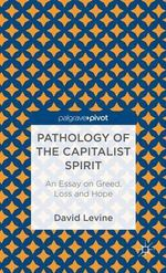 Pathology of the Capitalist Spirit : An Essay on Greed, Loss and Hope - David Levine