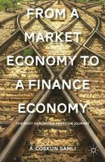 From a Market Economy to a Finance Economy : The Most Dangerous American Journey - A. Coskun Samli