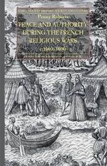 Peace and Authority During the French Religious Wars C.1560-1600 : c. 1560-1598 - Penny Roberts