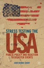 Stress Testing the USA : Public Policy and Reaction to Disaster Events - John Rennie Short