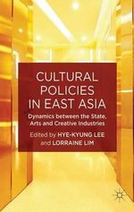 Cultural Policies in East Asia : Dynamics Between the State, Arts and Creative Industries