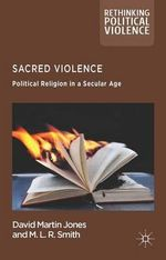 Sacred Violence : Political Religion in a Secular Age - David Martin Jones