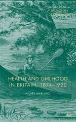 Health and Girlhood in Britain, 1874-1920 : Case Studies in the Literature, Science and Medici... - Hilary Marland