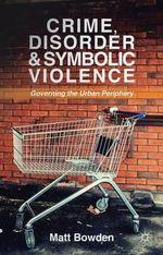 Crime, Disorder and Symbolic Violence : Governing the Urban Periphery - Matt Bowden