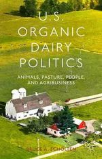 US Organic Dairy Politics : Animals, Pasture, People, and Agribusiness - Bruce A. Scholten