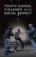 Youth Gangs, Violence and Social Respect : Exploring the Nature of Provocations and Punch-Ups - Rob White