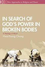 In Search of God's Power in Broken Bodies : A Theology of Maum - Hwa-Young Chong