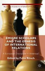 Emigre Scholars and the Genesis of International Relations : A European Discipline in America? - Felix Rosch