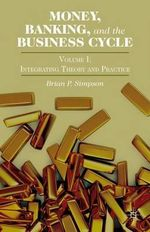 Money, Banking, and the Business Cycle: Volume I : Integrating Theory and Practice - Brian P. Simpson