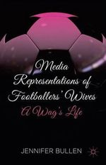 Media Representations of Footballers' Wives : A Wag's Life - Eamonn Carrabine