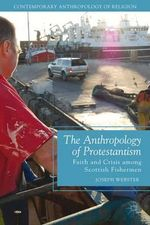 The Anthropology of Protestantism : Faith and Crisis Among Scottish Fishermen - Joseph Webster