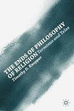 The Ends of Philosophy of Religion : Terminus and Telos - Timothy David Knepper