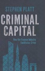 Criminal Capital : How the Finance Industry Facilitates Crime - Stephen Platt