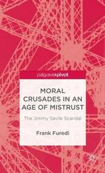 Moral Crusades in an Age of Mistrust : The Jimmy Savile Scandal - Frank Furedi
