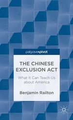 The Chinese Exclusion Act : What It Can Teach Us about America - Railton B.