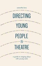 Directing Young People in Theatre : A Guide to Staging Plays with Young Casts - Samantha Lane