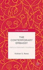 The Contemporary Embassy : Paths to Diplomatic Excellence - Kishan S. Rana
