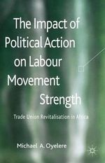 The Impact of Political Action on Labour Movement Strength : Trade Union Revitalisation in Africa - Michael A. Oyelere