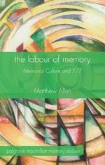The Labour of Memory : Memorial Culture and 7/7 - Matthew Allen