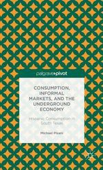 Consumption, Informal Markets, and the Underground Economy : Hispanic Consumption in South Texas - Michael J. Pisani