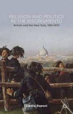 Religion and Politics in the Risorgimento : Britain and the New Italy, 1861-1875 - Danilo Raponi
