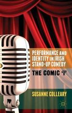 Performance and Identity in Irish Stand-Up Comedy : The Comic 'I' - Susanne Colleary