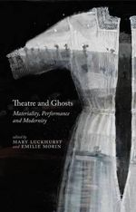 Theatre and Ghosts : Materiality, Performance and Modernity