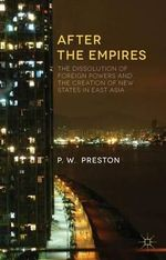 After the Empires : The Dissolution of Foreign Powers and the Creation of New States in East Asia - P. W. Preston