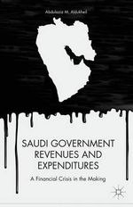Saudi Government Revenues and Expenditures : A Financial Crisis in the Making - Abdulaziz M. Aldukheil