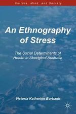 An Ethnography of Stress : The Social Determinants of Health in Aboriginal Australia - Victoria Katherine Burbank