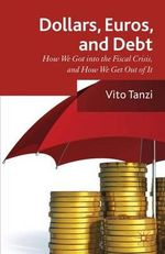 Dollar, Euros and Debt : How We Got into the Fiscal Crisis and How We Get Out of it - Vito Tanzi