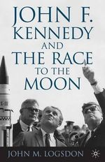 John F. Kennedy and the Race to the Moon : How We Can Shape Our Minds and Other Tales of Cogn... - John M. Logsdon