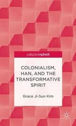 Colonialism, Han, and the Transformative Spirit : 101 Ways to Live the Fashionably Luxe Life for Les... - Grace Ji-Sun Kim
