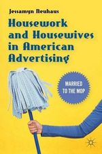 Housework and Housewives in American Advertising : Married to the Mop - Jessamyn Neuhaus