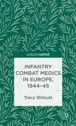 Infantry Combat Medics in Europe, 1944-45 : Inmates and Environments - Tracy Shilcutt