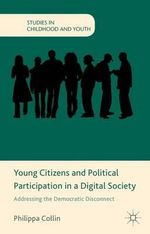 Young Citizens and Political Participation in a Digital Society : Addressing the Democratic Disconnect - Philippa Collin