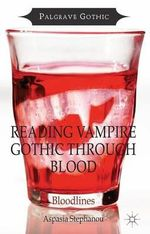 Reading Vampire Gothic Through Blood : Bloodlines - Aspasia Stephanou