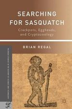 Searching for Sasquatch : Crackpots, Eggheads, and Cryptozoology - Brian Regal
