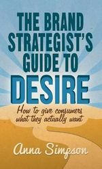 The Brand Strategist's Guide to Desire : How to Give Consumers What They Actually Want - Anna Simpson