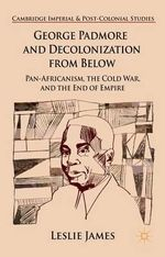 George Padmore and Decolonization from Below : Pan-Africanism, the Cold War, and the End of Empire - Leslie James