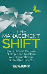 The Management Shift : How to Harness the Power of People and Transform Your Organization for Sustainable Success - Vlatka Hlupic