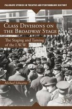 Class Divisions on the Broadway Stage : The Staging and Taming of the I.W.W. - Michael Schwartz