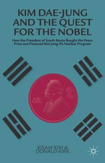 Kim Dae-Jung and the Quest for the Nobel : How the President of South Korea Bought the Peace Prize and Financed Kim Jong-Il's Nuclear Program - Donald Kirk